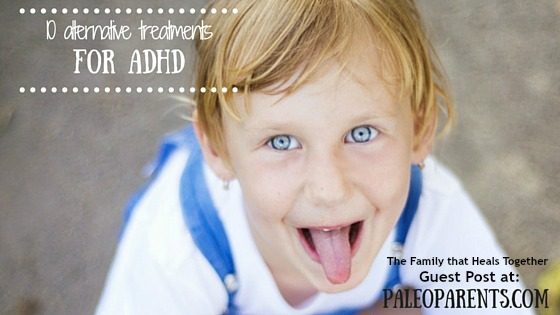 Guest Post: 10 Alternative Treatments for ADHD, The Family that Heals Together as seen on PaleoParents.com
