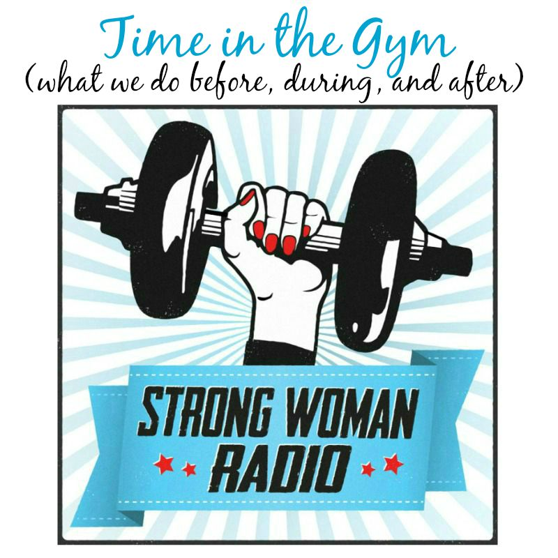 Strong Woman Radio SWR 7.30 Time in the Gym